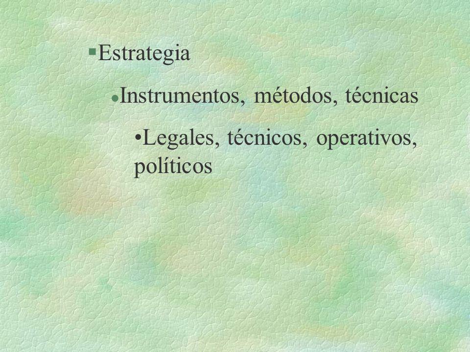 §Estrategia l Instrumentos, métodos, técnicas Legales, técnicos, operativos, políticos