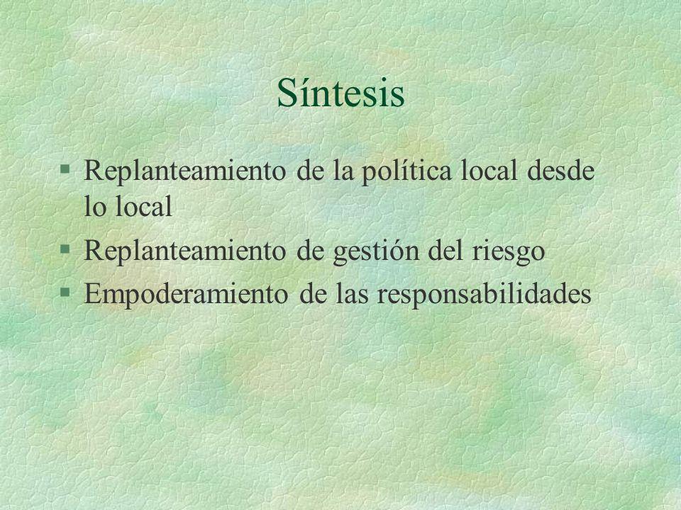 Síntesis §Replanteamiento de la política local desde lo local §Replanteamiento de gestión del riesgo §Empoderamiento de las responsabilidades