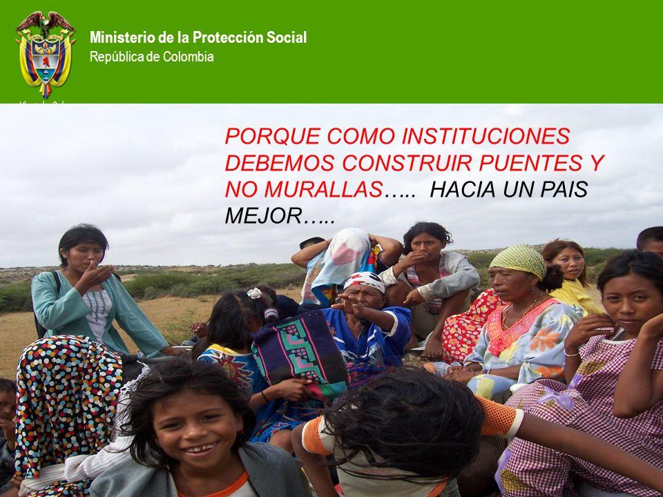 Ministerio de la Protección Social República de Colombia PORQUE COMO INSTITUCIONES DEBEMOS CONSTRUIR PUENTES Y NO MURALLAS….. HACIA UN PAIS MEJOR…..