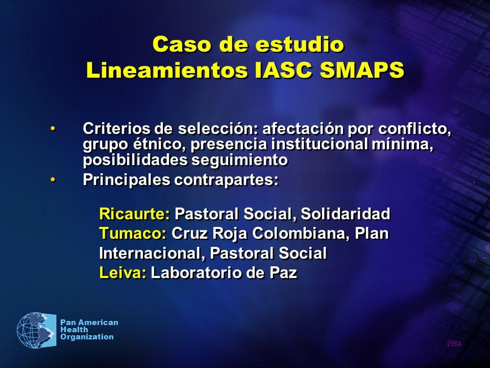 2004 Pan American Health Organization Caso de estudio Lineamientos IASC SMAPS Criterios de selección: afectación por conflicto, grupo étnico, presenci