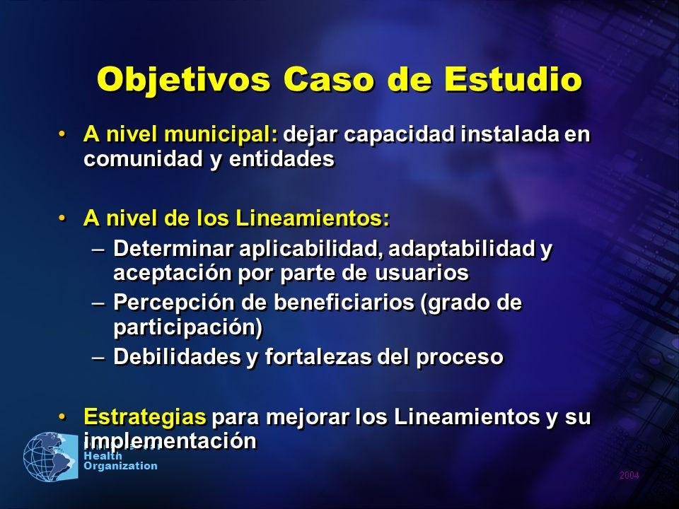2004 Pan American Health Organization Objetivos Caso de Estudio A nivel municipal: dejar capacidad instalada en comunidad y entidades A nivel de los L
