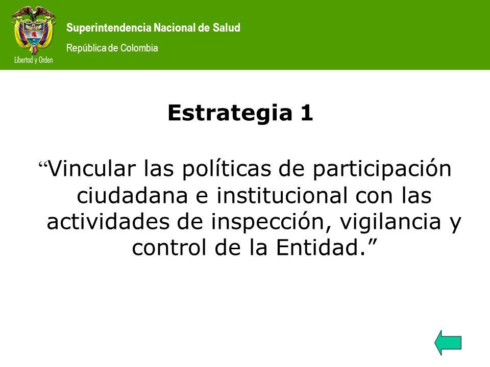 Superintendencia Nacional de Salud República de Colombia Estrategia 1 Vincular las políticas de participación ciudadana e institucional con las activi
