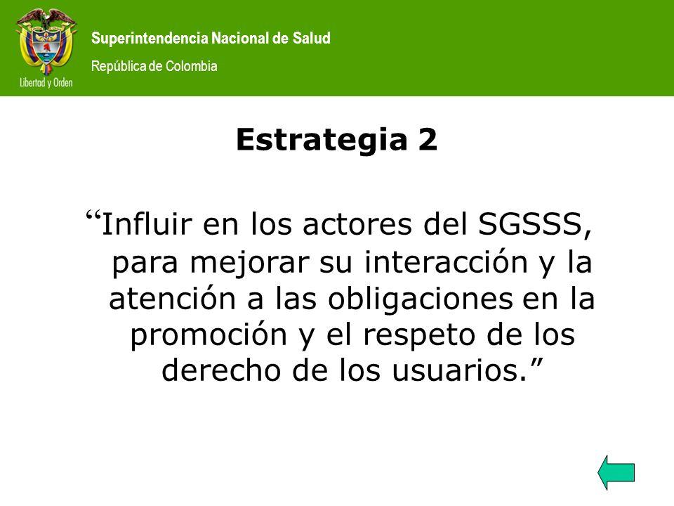 Superintendencia Nacional de Salud República de Colombia Estrategia 2 Influir en los actores del SGSSS, para mejorar su interacción y la atención a la