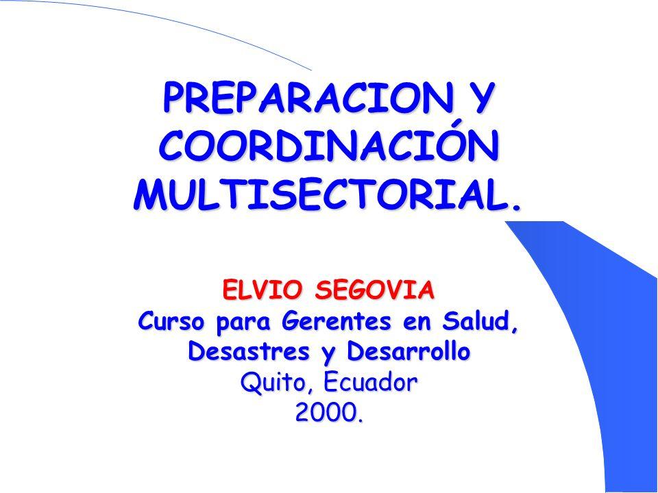 PREPARACION Y COORDINACIÓN MULTISECTORIAL. ELVIO SEGOVIA Curso para Gerentes en Salud, Desastres y Desarrollo Quito, Ecuador 2000.