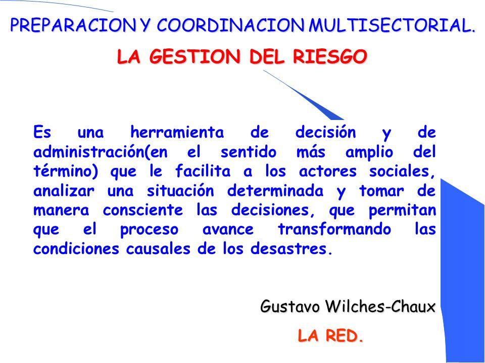PREPARACION Y COORDINACION MULTISECTORIAL. LA GESTION DEL RIESGO Es una herramienta de decisión y de administración(en el sentido más amplio del térmi