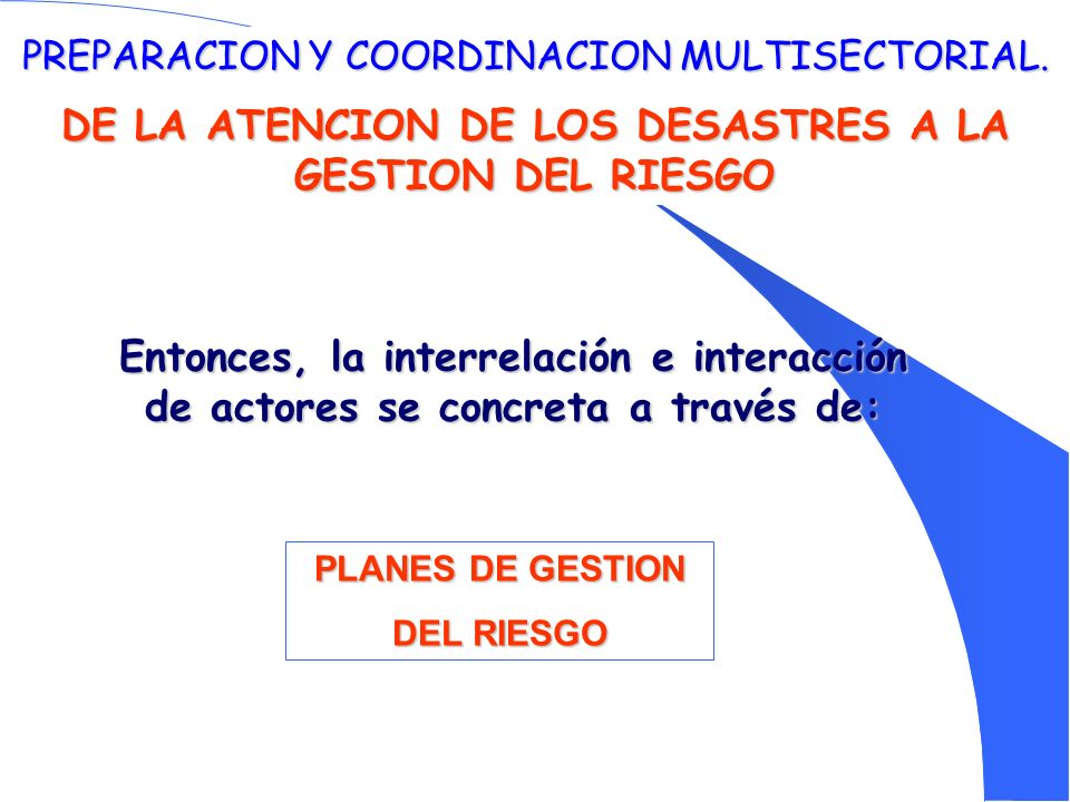 PREPARACION Y COORDINACION MULTISECTORIAL. DE LA ATENCION DE LOS DESASTRES A LA GESTION DEL RIESGO Entonces, la interrelación e interacción de actores