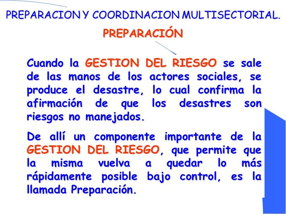 PREPARACION Y COORDINACION MULTISECTORIAL. PREPARACIÓN Cuando la GESTION DEL RIESGO se sale de las manos de los actores sociales, se produce el desast