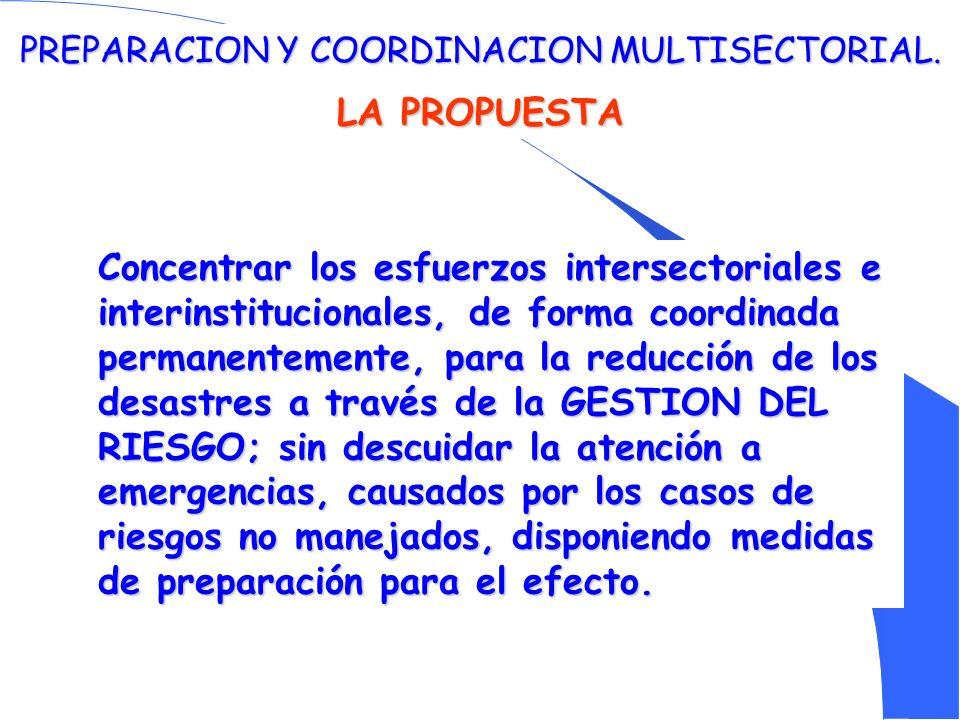 PREPARACION Y COORDINACION MULTISECTORIAL. LA PROPUESTA Concentrar los esfuerzos intersectoriales e interinstitucionales, de forma coordinada permanen