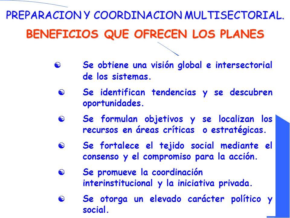 PREPARACION Y COORDINACION MULTISECTORIAL. BENEFICIOS QUE OFRECEN LOS PLANES Se obtiene una visión global e intersectorial de los sistemas. Se identif