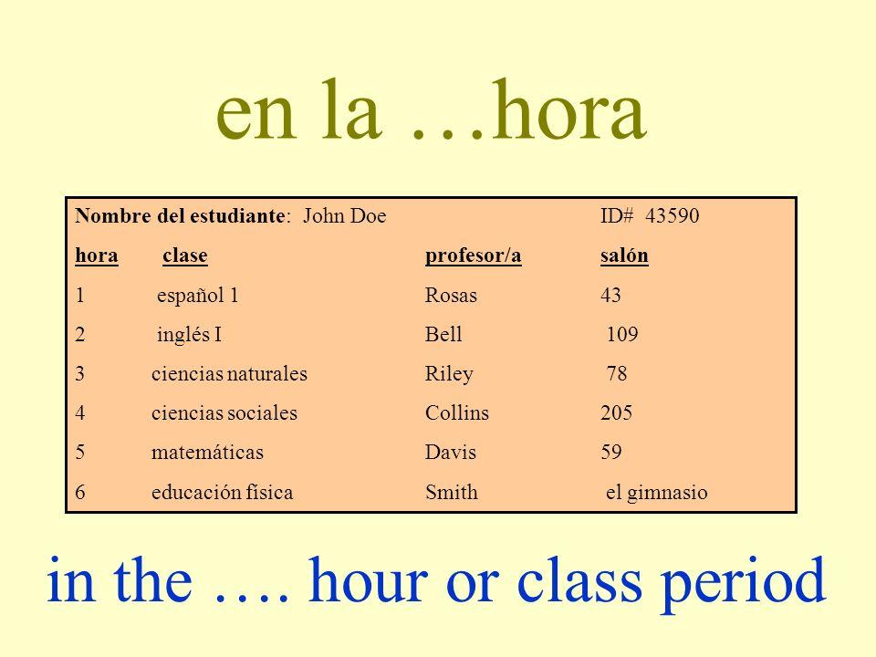 en la …hora Nombre del estudiante: John DoeID# 43590 hora claseprofesor/asalón 1 español 1Rosas43 2 inglés IBell 109 3 ciencias naturalesRiley 78 4 ci