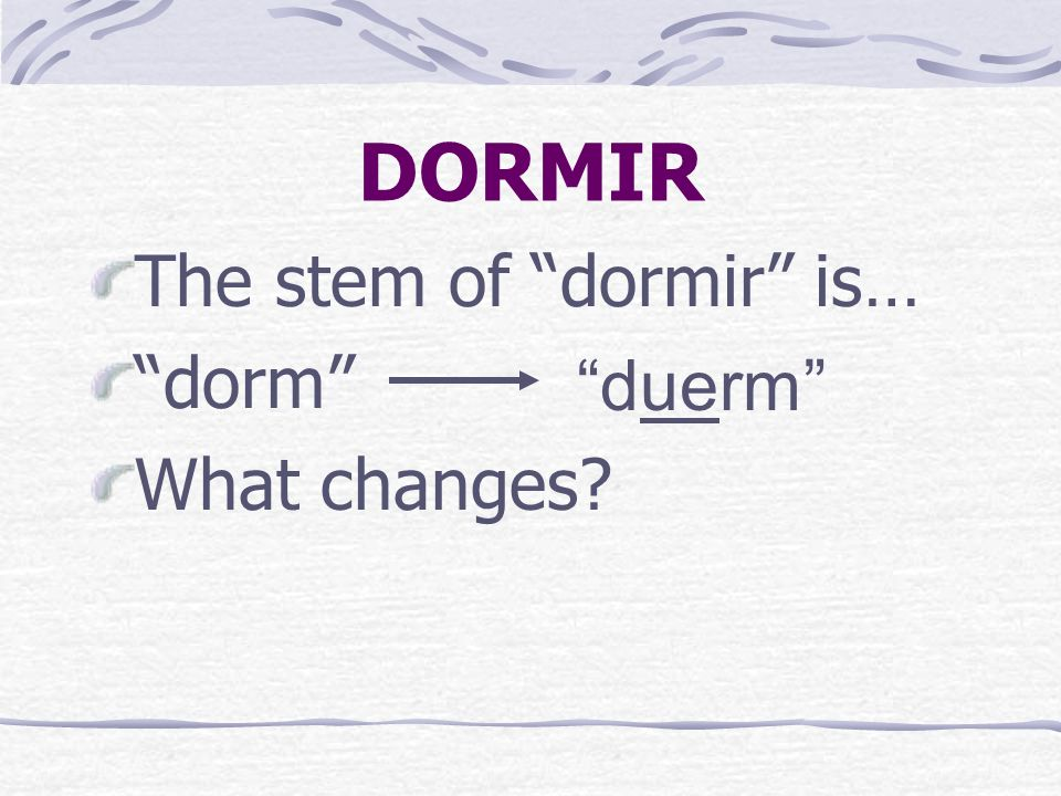 DORMIR DORMIR is a stem-changing verb. It is an o > ue stem- changing verb.