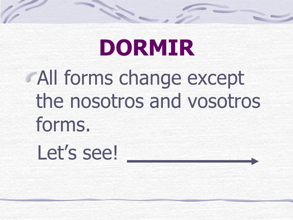 DORMIR DORMIR follows regular -ir endings. o, es, e, imos, ís, en