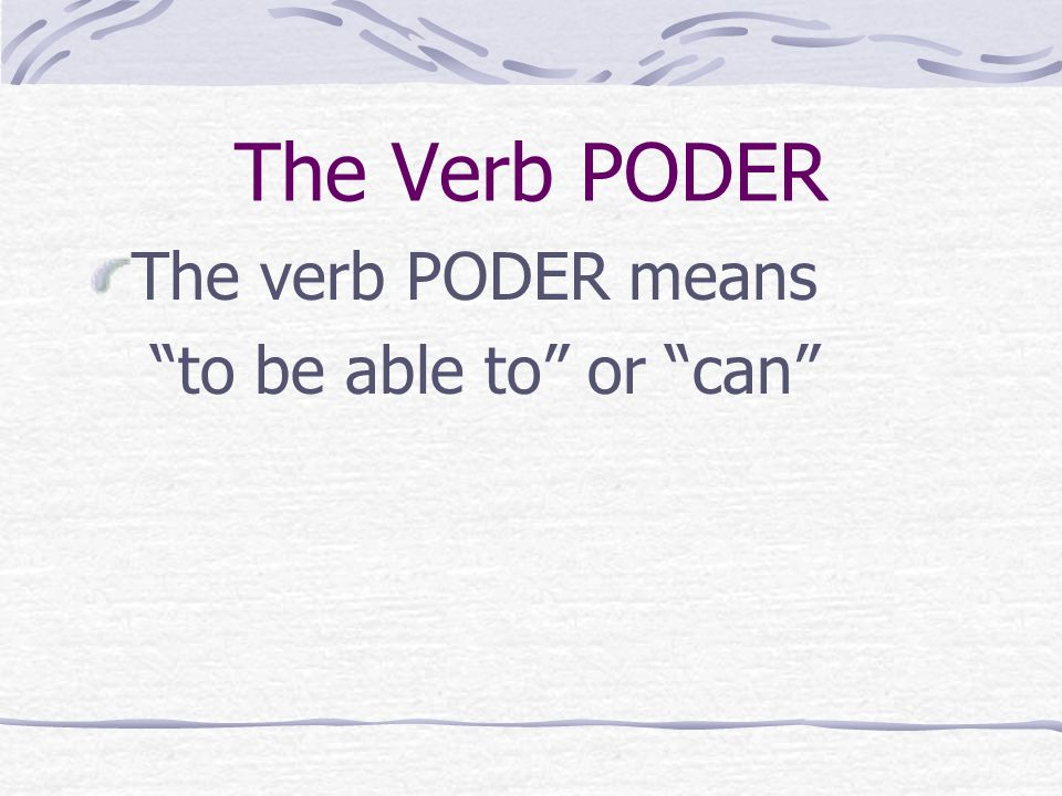 The Verb PODER The verb PODER means to be able to or can