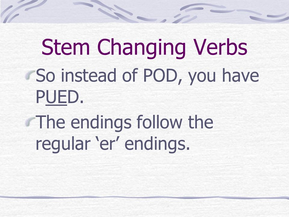 Stem Changing Verbs The stem is what changes, so the stem POD changes the o to ue in all forms except the nosotros and vosotros.