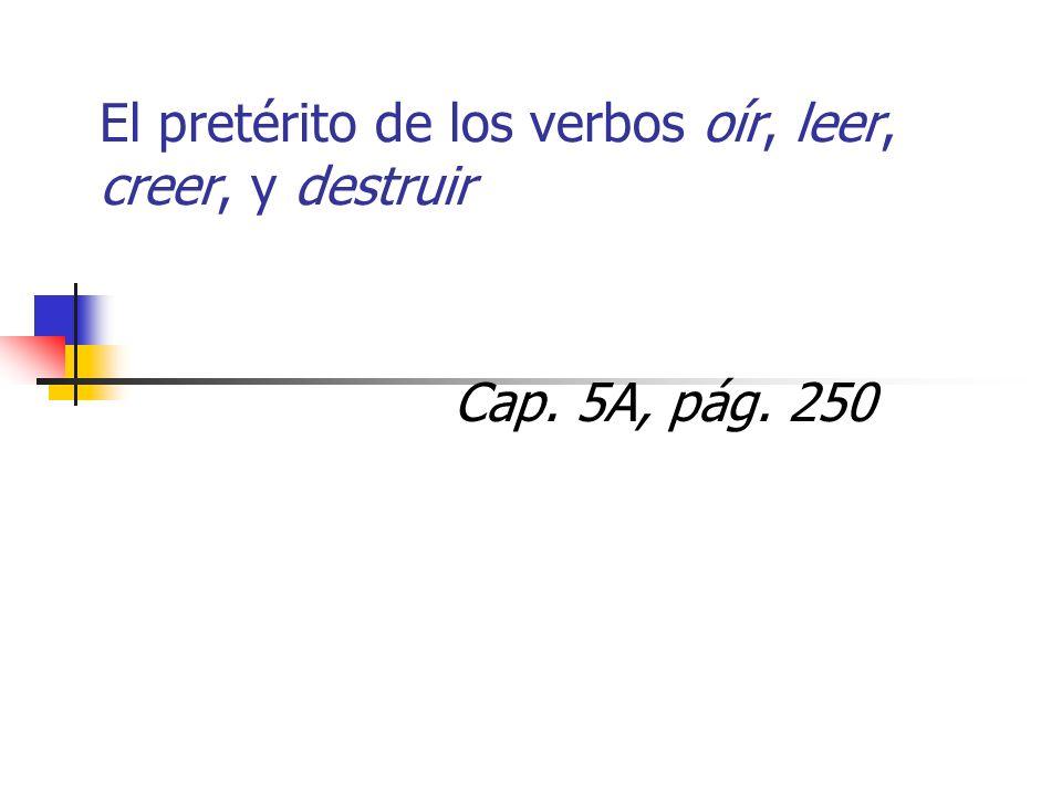 El pretérito de los verbos oír, leer, creer, y destruir Cap. 5A, pág. 250