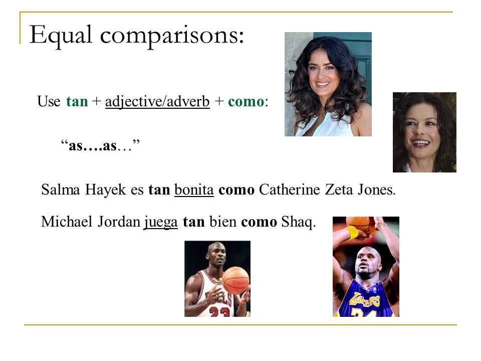 Equal comparisons: Use tan + adjective/adverb + como: as….as… Salma Hayek es tan bonita como Catherine Zeta Jones. Michael Jordan juega tan bien como