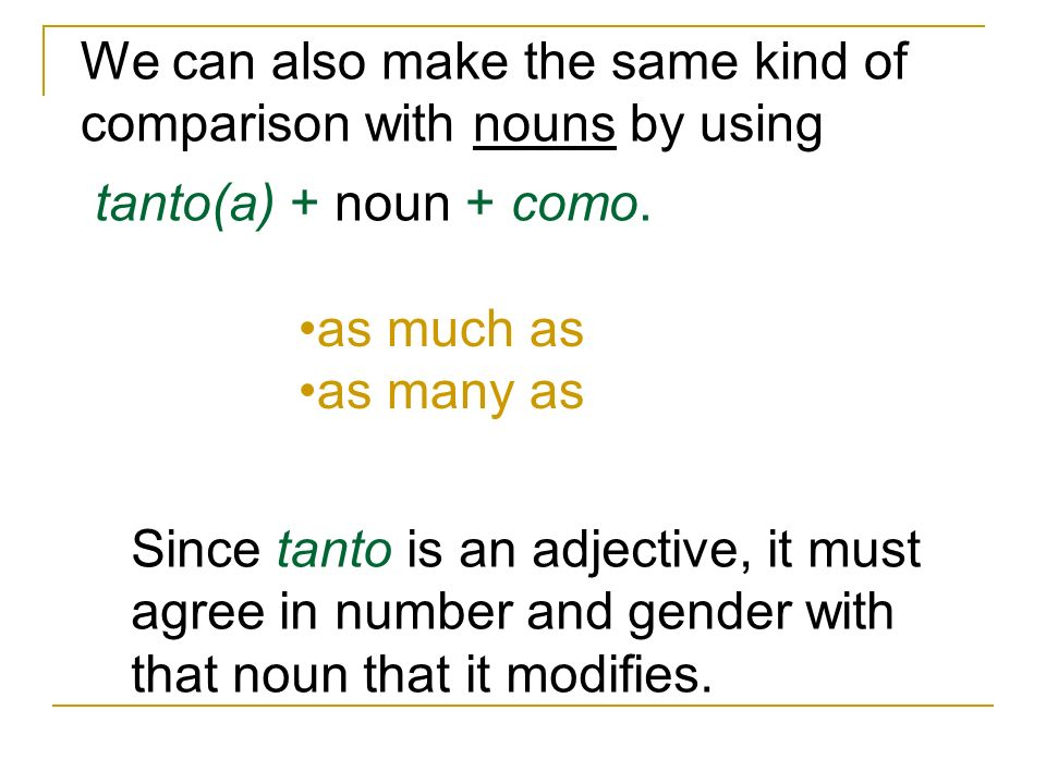 We can also make the same kind of comparison with nouns by using tanto(a) + noun + como. as much as as many as Since tanto is an adjective, it must ag
