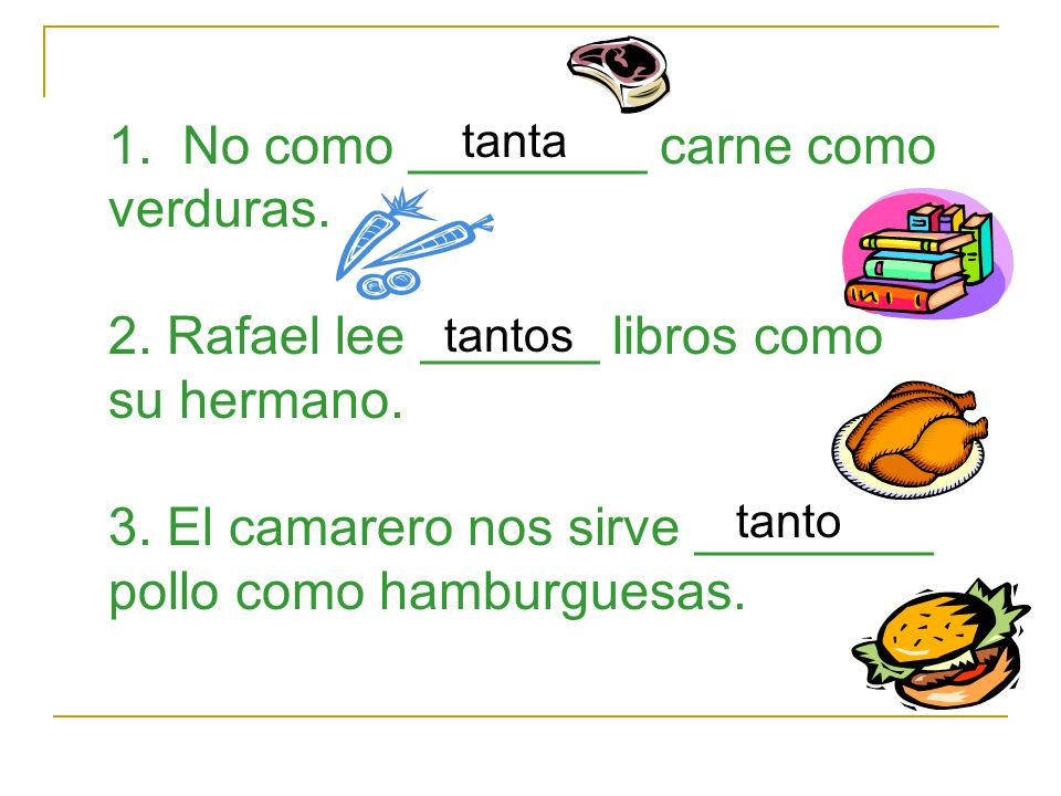 1. No como ________ carne como verduras. 2. Rafael lee ______ libros como su hermano.
