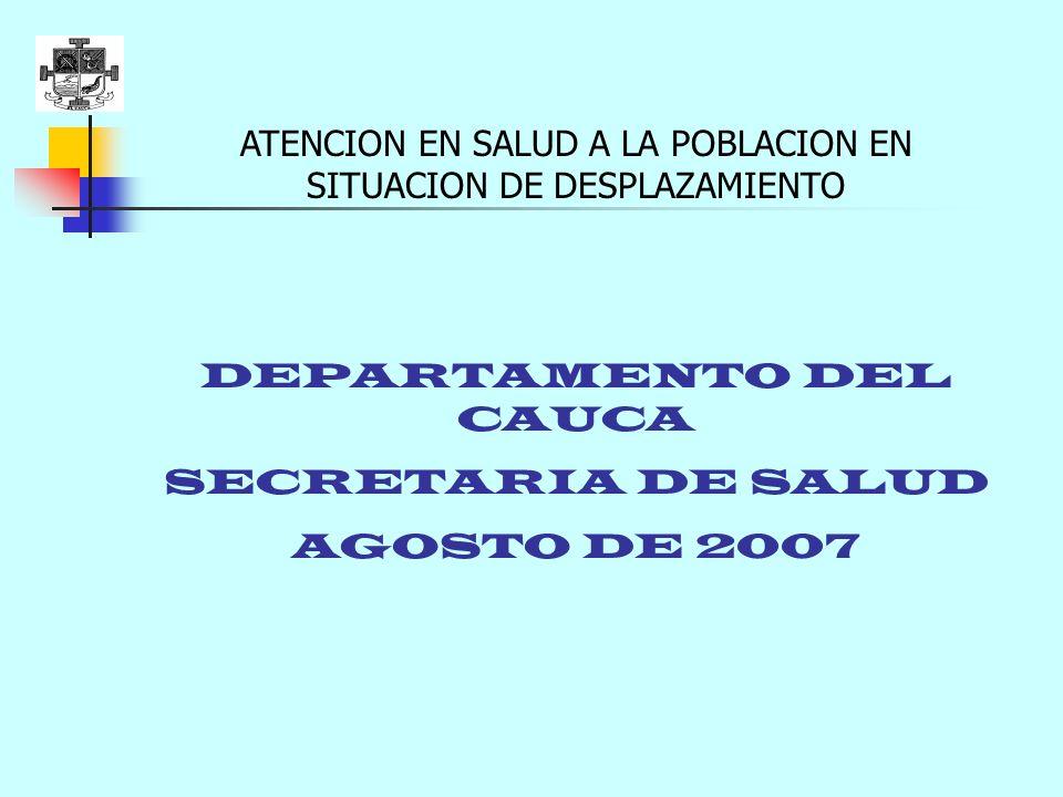 ATENCION EN SALUD A LA POBLACION EN SITUACION DE DESPLAZAMIENTO DEPARTAMENTO DEL CAUCA SECRETARIA DE SALUD AGOSTO DE 2007