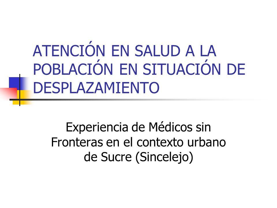 ATENCIÓN EN SALUD A LA POBLACIÓN EN SITUACIÓN DE DESPLAZAMIENTO Experiencia de Médicos sin Fronteras en el contexto urbano de Sucre (Sincelejo)