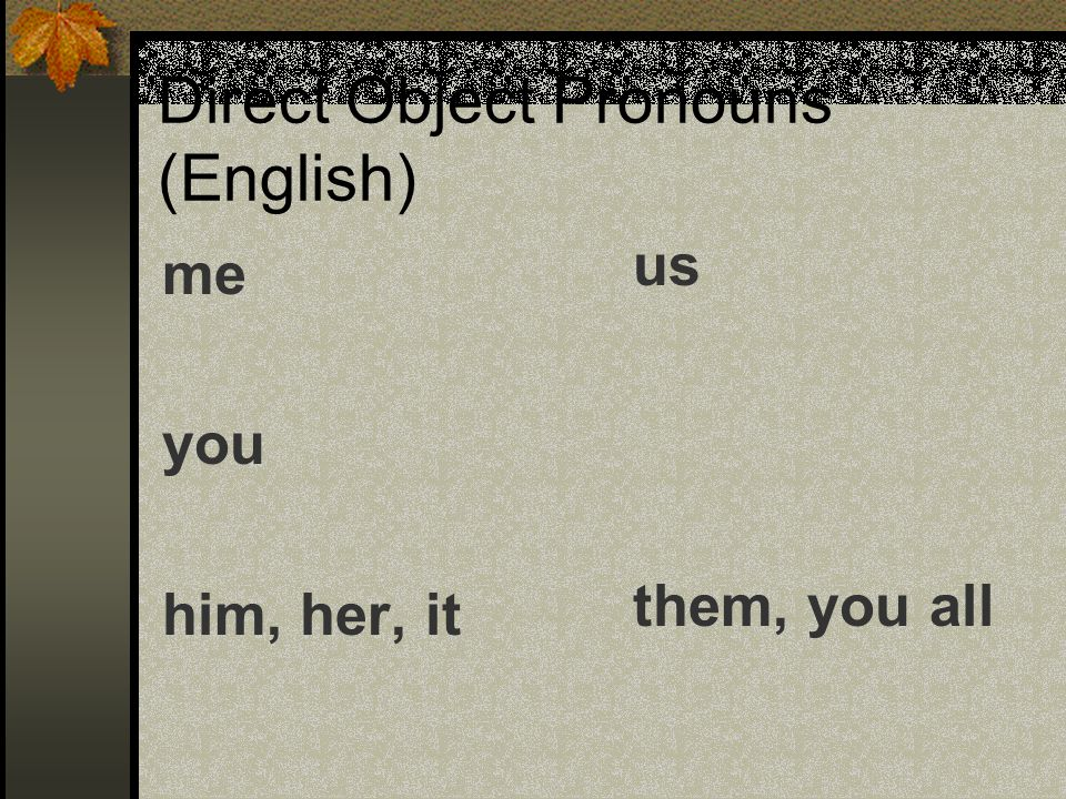 Direct Object Pronouns (English) me you him, her, it us them, you all