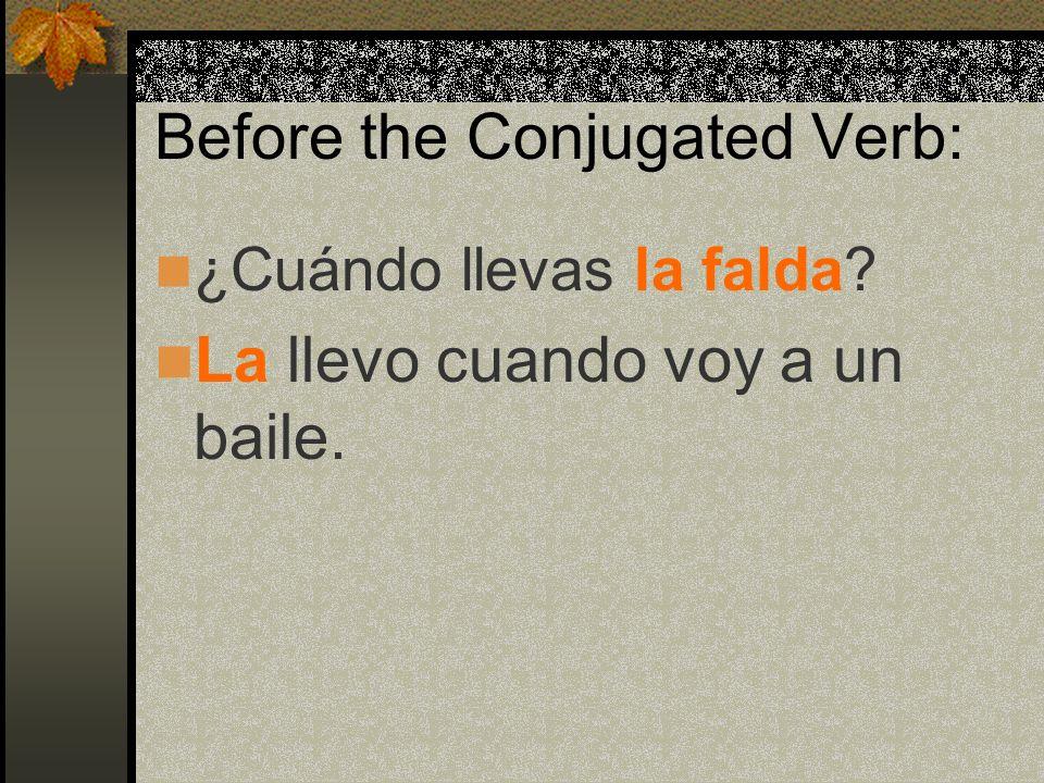 Before the Conjugated Verb: ¿Cuándo llevas la falda? La llevo cuando voy a un baile.