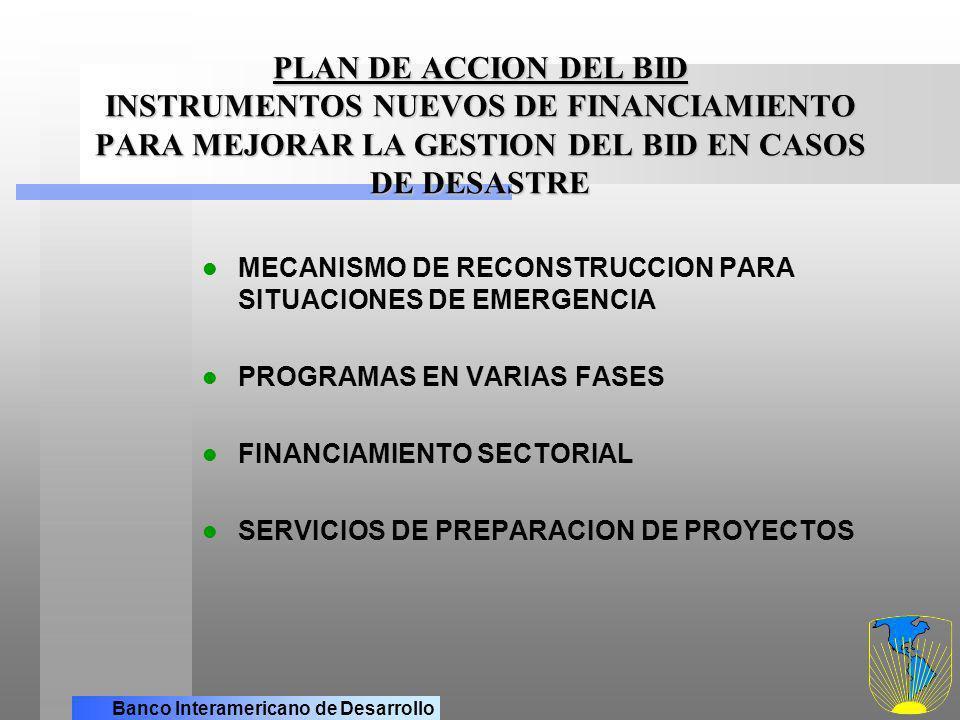 Banco Interamericano de Desarrollo PLAN DE ACCION DEL BID TIENE COMO OBJETIVO AYUDAR A LOS PAISES A: IMPLANTAR SISTEMAS NACIONALES DE PREVENCION E INTERVENCION EN CASOS DE DESASTRE MEJORAR LA CULTURA DE PREVENCION REDUCIR LA VULNERABILIDAD DE LOS POBRES