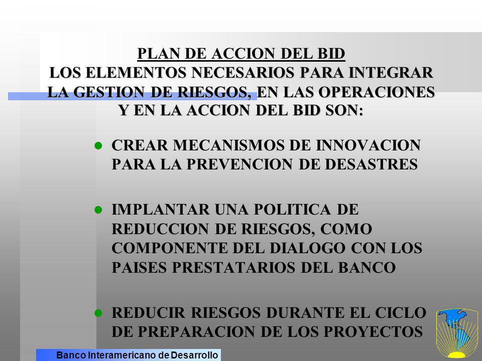Banco Interamericano de Desarrollo LOS ELEMENTOS NECESARIOS PARA INTEGRAR LA GESTION DE RIESGOS, EN LAS OPERACIONES Y EN LA ACCION DEL BID SON PLAN DE ACCION DEL BID LOS ELEMENTOS NECESARIOS PARA INTEGRAR LA GESTION DE RIESGOS, EN LAS OPERACIONES Y EN LA ACCION DEL BID SON: (cont.) CREAR PUNTOS FOCALES DENTRO DEL BANCO, PARA EL MANEJO DE DESASTRES CREAR UNA RED DE ALIANZAS