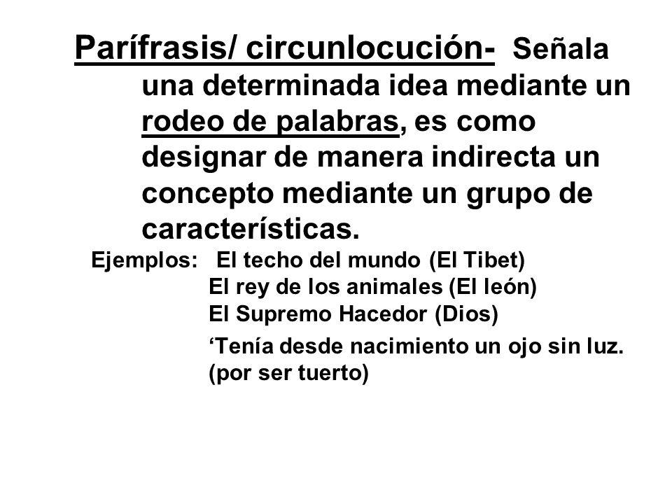 Parífrasis/ circunlocución- Señala una determinada idea mediante un rodeo de palabras, es como designar de manera indirecta un concepto mediante un gr