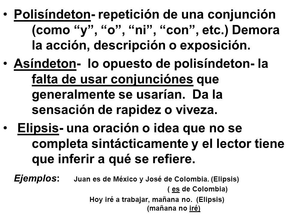 Polisíndeton- repetición de una conjunción (como y, o, ni, con, etc.) Demora la acción, descripción o exposición. Asíndeton- lo opuesto de polisíndeto