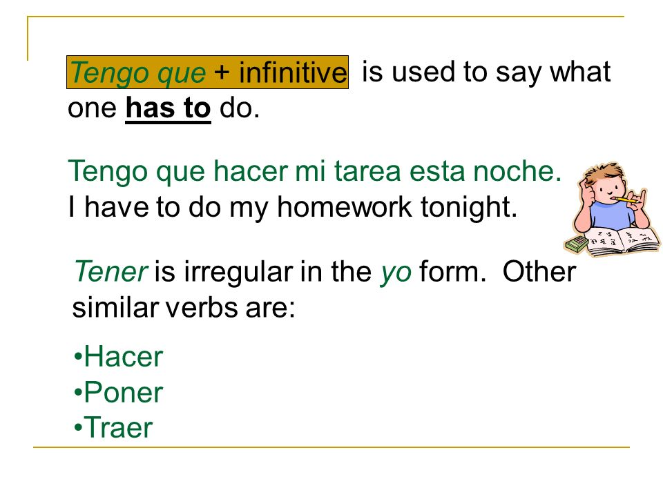 is used to say what one has to do. Tengo que + infinitive Tengo que hacer mi tarea esta noche. I have to do my homework tonight. Tener is irregular in