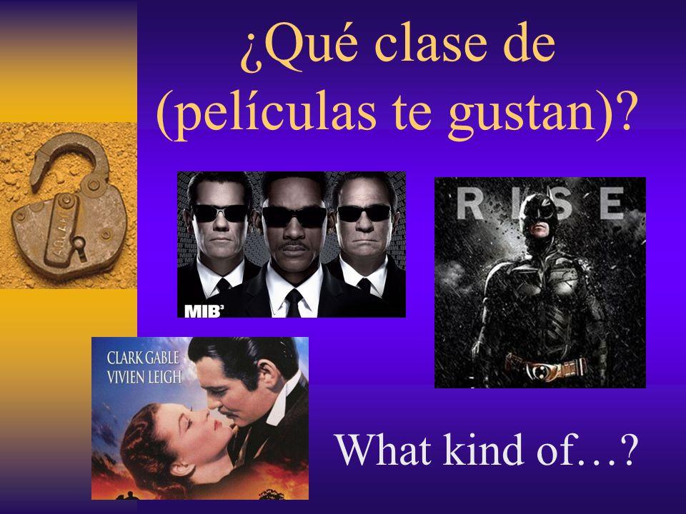 ¿Qué clase de (películas te gustan)? What kind of…?