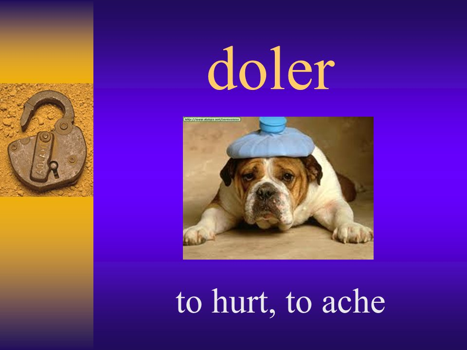 doler to hurt, to ache
