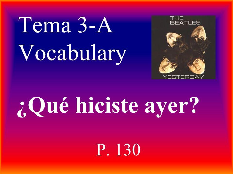 Tema 3-A Vocabulary P. 130 ¿Qué hiciste ayer?