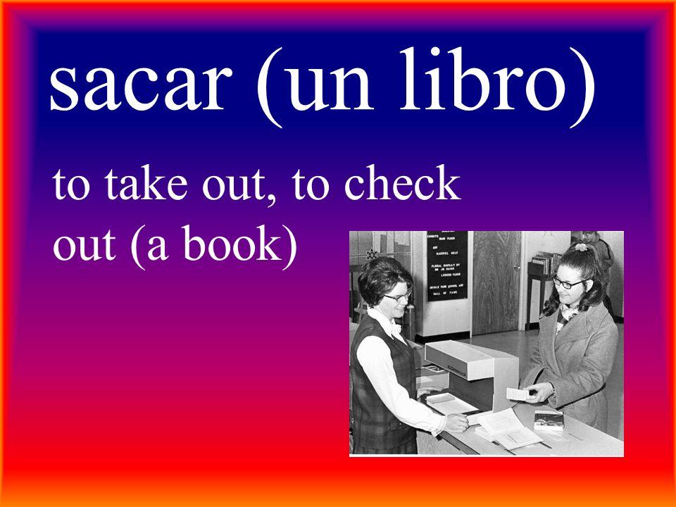 sacar (un libro) to take out, to check out (a book)