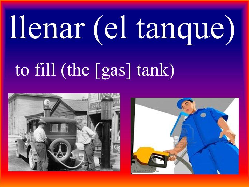 llenar (el tanque) to fill (the [gas] tank)