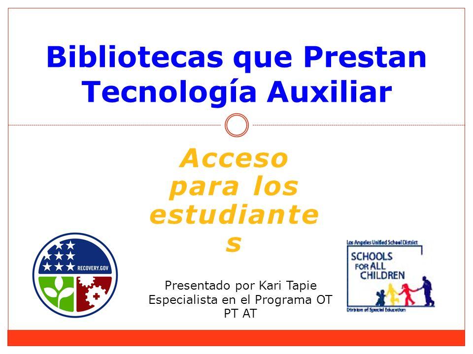 Bibliotecas que Prestan Tecnología Auxiliar Presentado por Kari Tapie Especialista en el Programa OT PT AT Acceso para los estudiante s