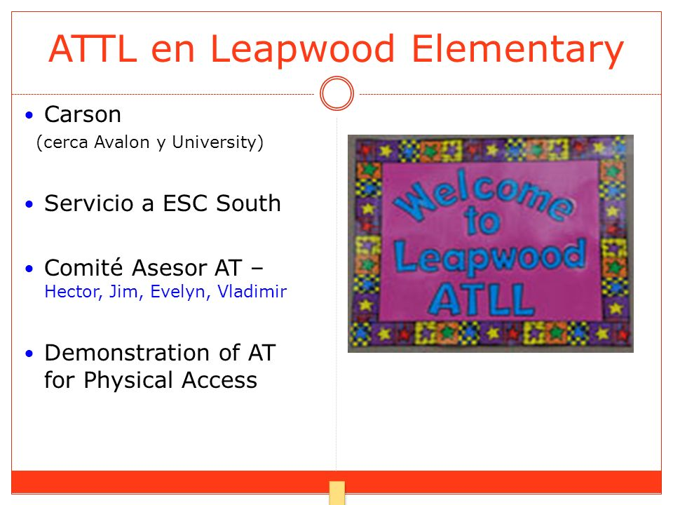 ATTL en Leapwood Elementary Carson (cerca Avalon y University) Servicio a ESC South Comité Asesor AT – Hector, Jim, Evelyn, Vladimir Demonstration of AT for Physical Access
