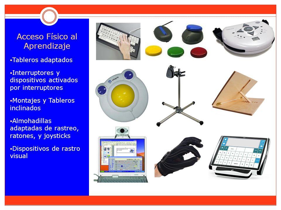Acceso Físico al Aprendizaje Tableros adaptados Interruptores y dispositivos activados por interruptores Montajes y Tableros inclinados Almohadillas adaptadas de rastreo, ratones, y joysticks Dispositivos de rastro visual