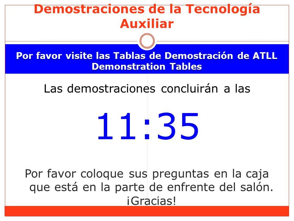 Por favor visite las Tablas de Demostración de ATLL Demonstration Tables Las demostraciones concluirán a las 11:35 Por favor coloque sus preguntas en la caja que está en la parte de enfrente del salón.