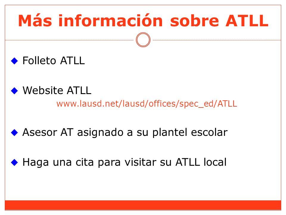 Más información sobre ATLL Folleto ATLL Website ATLL www.lausd.net/lausd/offices/spec_ed/ATLL Asesor AT asignado a su plantel escolar Haga una cita para visitar su ATLL local
