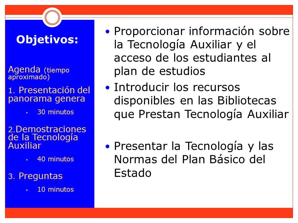 Objetivos: Agenda (tiempo aproximado) 1. Presentación del panorama genera 30 minutos 2. Demostraciones de la Tecnología Auxiliar 40 minutos 3. Pregunt