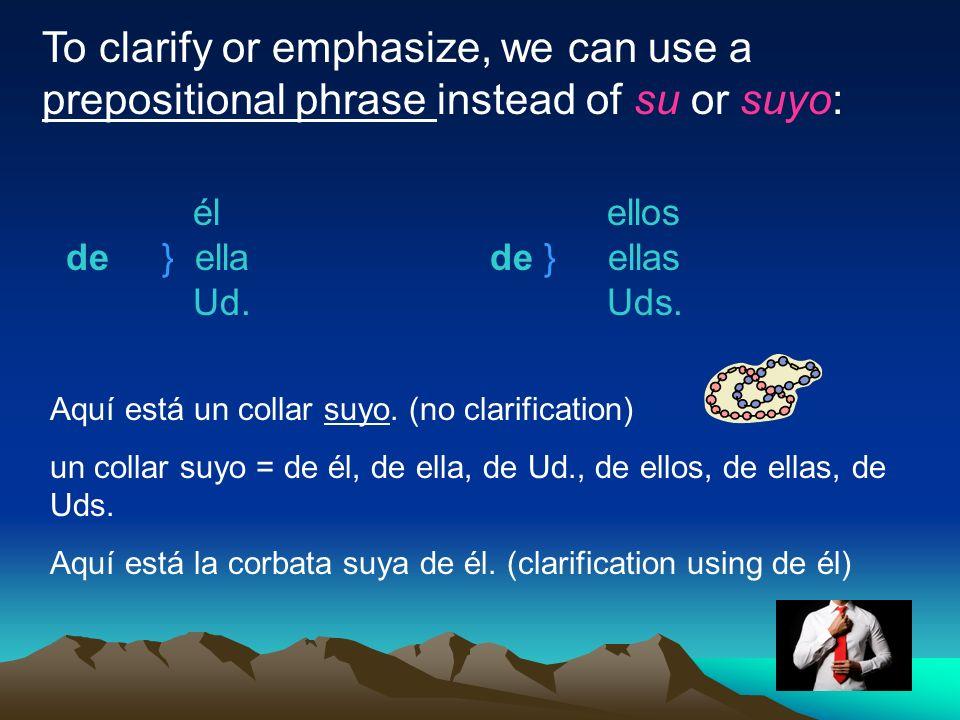 To clarify or emphasize, we can use a prepositional phrase instead of su or suyo: él de} ella Ud. ellos de } ellas Uds. Aquí está un collar suyo. (no