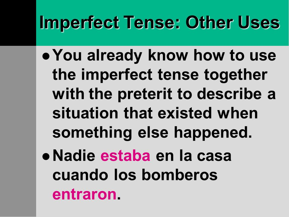 Imperfect Tense: Other Uses You already know how to use the imperfect tense together with the preterit to describe a situation that existed when something else happened.