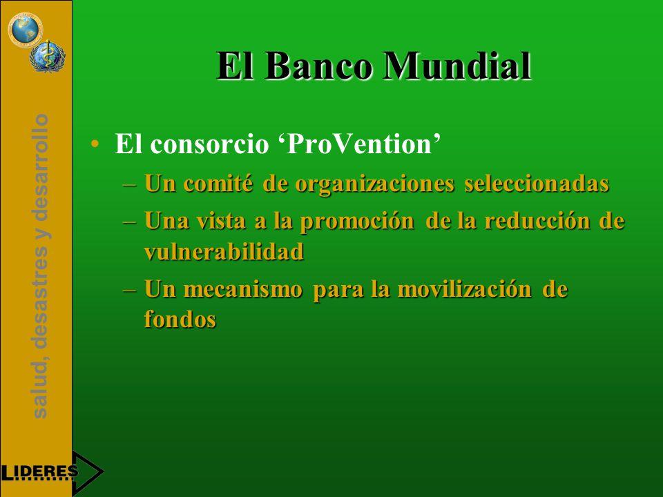 salud, desastres y desarrollo El Banco Mundial El consorcio ProVention –Un comité de organizaciones seleccionadas –Una vista a la promoción de la redu