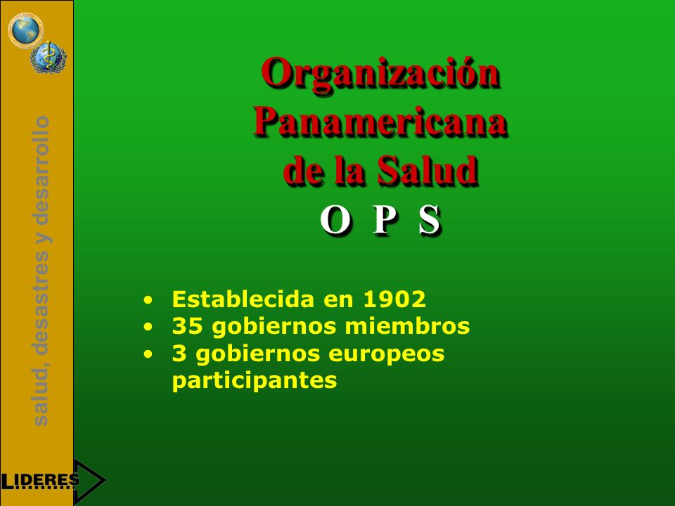 salud, desastres y desarrollo Organización Panamericana de la Salud O P S Establecida en 1902 35 gobiernos miembros 3 gobiernos europeos participantes