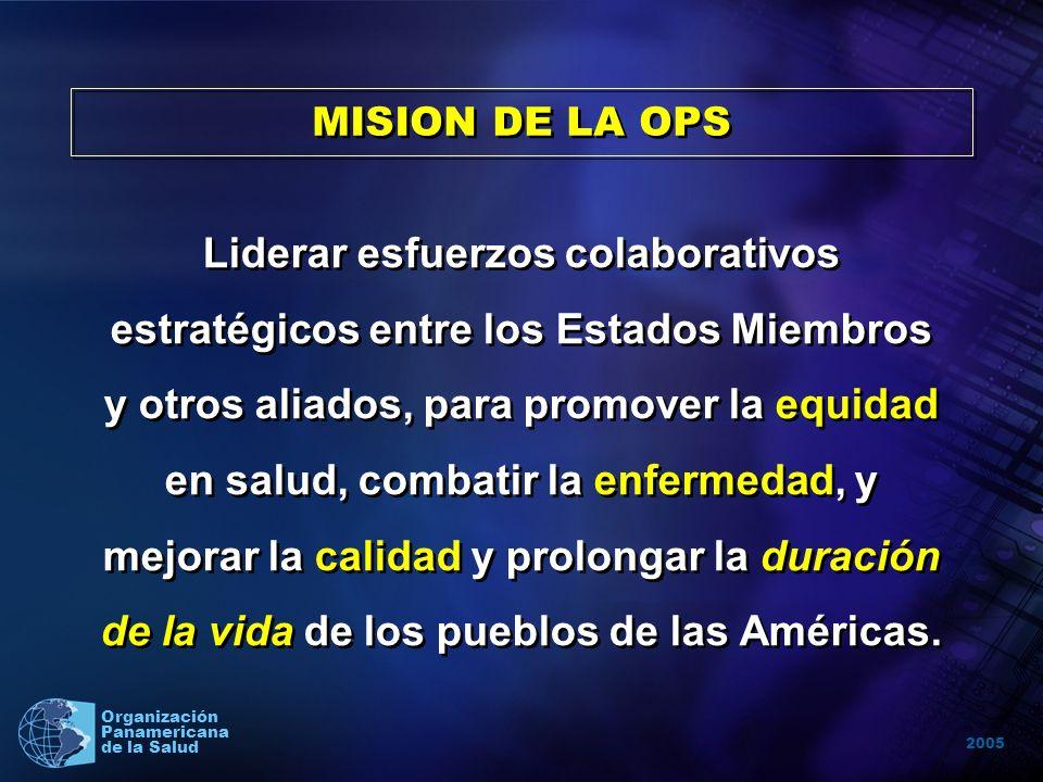 2005 Organización Panamericana de la Salud MISION DE LA OPS Liderar esfuerzos colaborativos estratégicos entre los Estados Miembros y otros aliados, para promover la equidad en salud, combatir la enfermedad, y mejorar la calidad y prolongar la duración de la vida de los pueblos de las Américas.