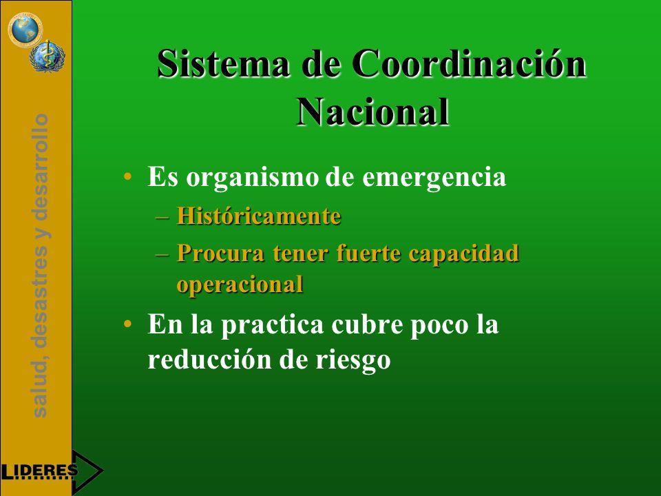 salud, desastres y desarrollo Sistema de Coordinación Nacional Es organismo de emergencia –Históricamente –Procura tener fuerte capacidad operacional En la practica cubre poco la reducción de riesgo