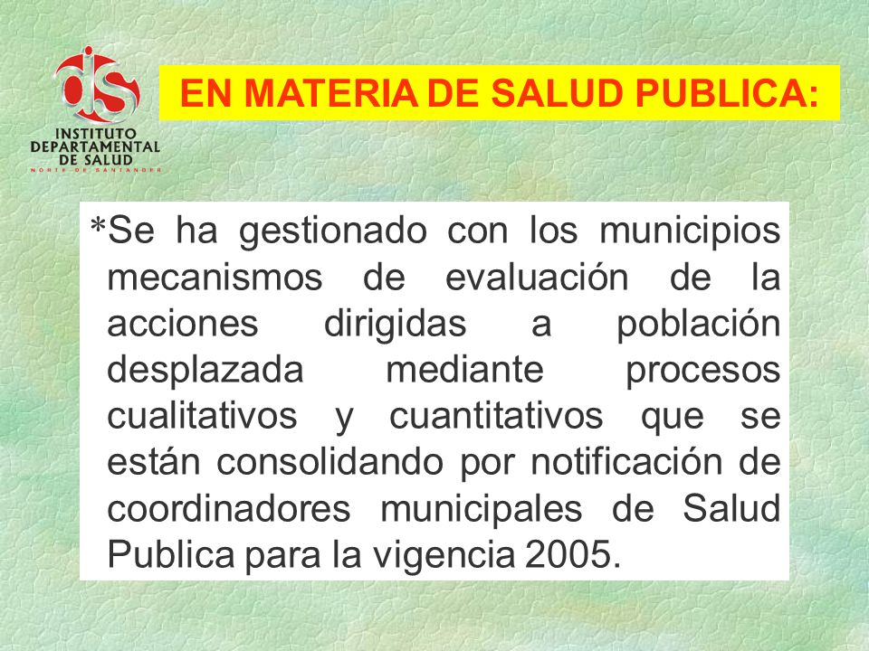 * Se ha gestionado con los municipios mecanismos de evaluación de la acciones dirigidas a población desplazada mediante procesos cualitativos y cuanti