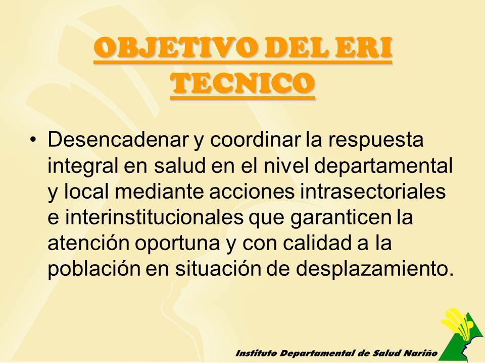 OBJETIVO DEL ERI TECNICO Desencadenar y coordinar la respuesta integral en salud en el nivel departamental y local mediante acciones intrasectoriales